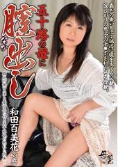 五十路の母に膣出し 和田百美花53歳